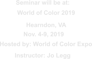 Seminar will be at: Nov. 4-9, 2019 Hosted by: World of Color Expo Instructor: Jo Legg World of Color 2019 Hearndon, VA